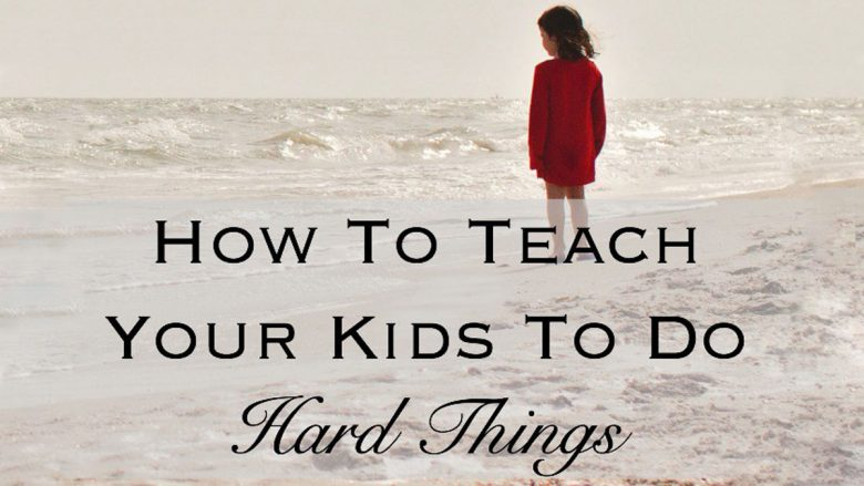 How to Teach Your Kids to do Hard Things