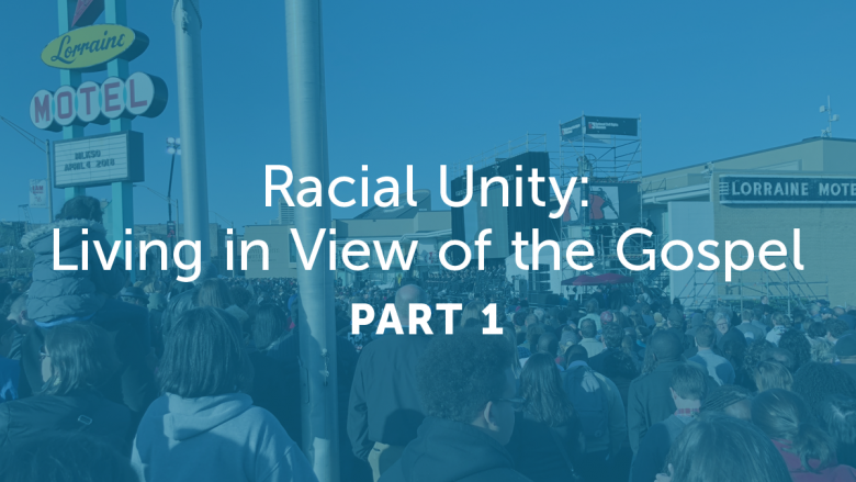 Racial Unity: Living in View of the Gospel – Part 1