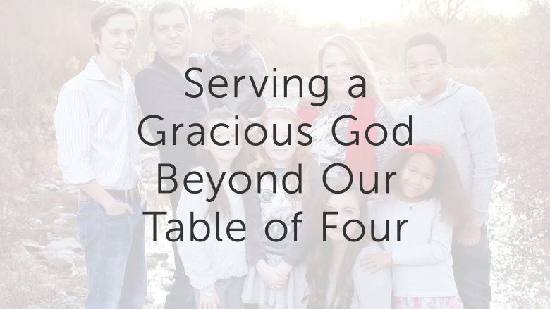 Serving a Gracious God Beyond Our Table of Four