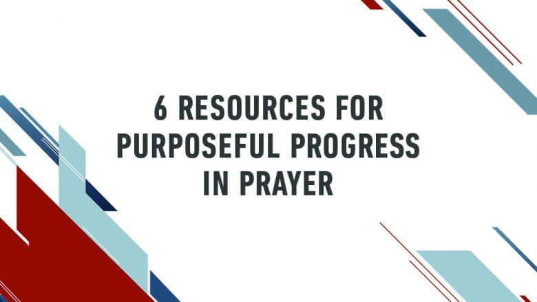 6 Resources for Purposeful Progress in Prayer
